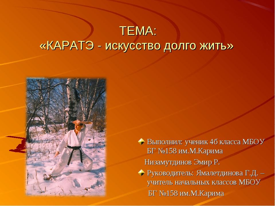 ТЕМА: «КАРАТЭ - искусство долго жить» Выполнил: ученик 4б класса МБОУ БГ №158...