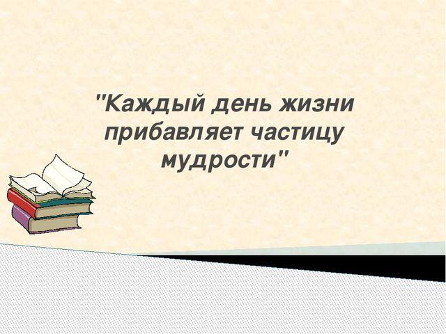 """""""Каждый день жизни прибавляет частицу мудрости"""""""