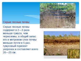 Серые лесные почвы Серые лесные почвы содержат в 2—3 раза меньше гумуса, чем