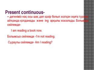 Present continuous- – дегеніміз нақ осы шақ дәл қазір болып жатқан оқиға тура