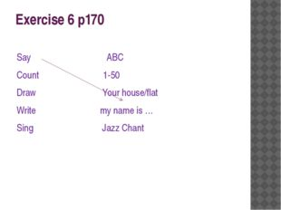 Exercise 6 p170 Say ABC Count 1-50 Draw Your house/flat Write my name is … Si