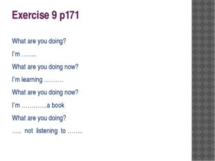 Exercise 9 p171 What are you doing? I'm …….. What are you doing now? I'm lear