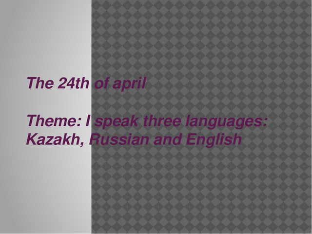 The 24th of april Theme: I speak three languages: Kazakh, Russian and English