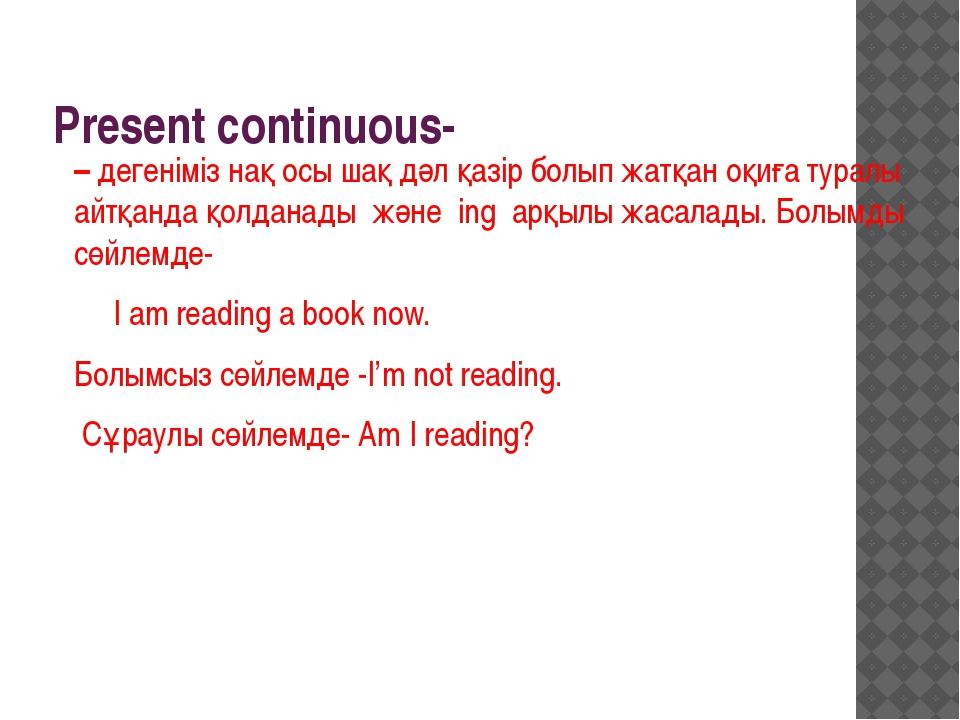 Present continuous- – дегеніміз нақ осы шақ дәл қазір болып жатқан оқиға тура...