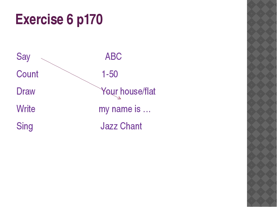 Exercise 6 p170 Say ABC Count 1-50 Draw Your house/flat Write my name is … Si...
