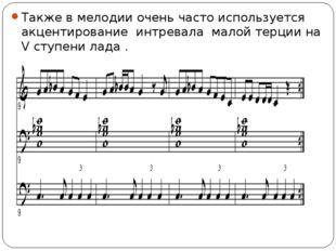 Также в мелодии очень часто используется акцентирование интревала малой терци
