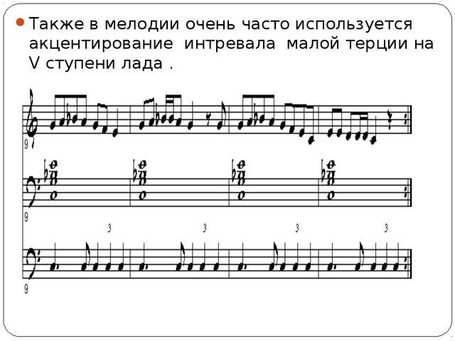 Также в мелодии очень часто используется акцентирование интревала малой терци...