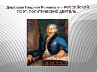 ДержавинГавриилРоманович- РОССИЙСКИЙ ПОЭТ, ПОЛИТИЧЕСКИЙДЕЯТЕЛЬ .