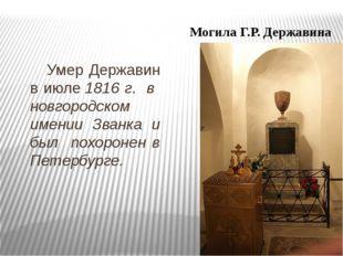 Умер Державин в июле1816 г. в новгородском имении Званка и был похоронен в