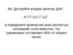 В4. Достройте вторую цепочку ДНК : А-Т-Г-Ц-Г-Г-Ц-Г, и определите количество в