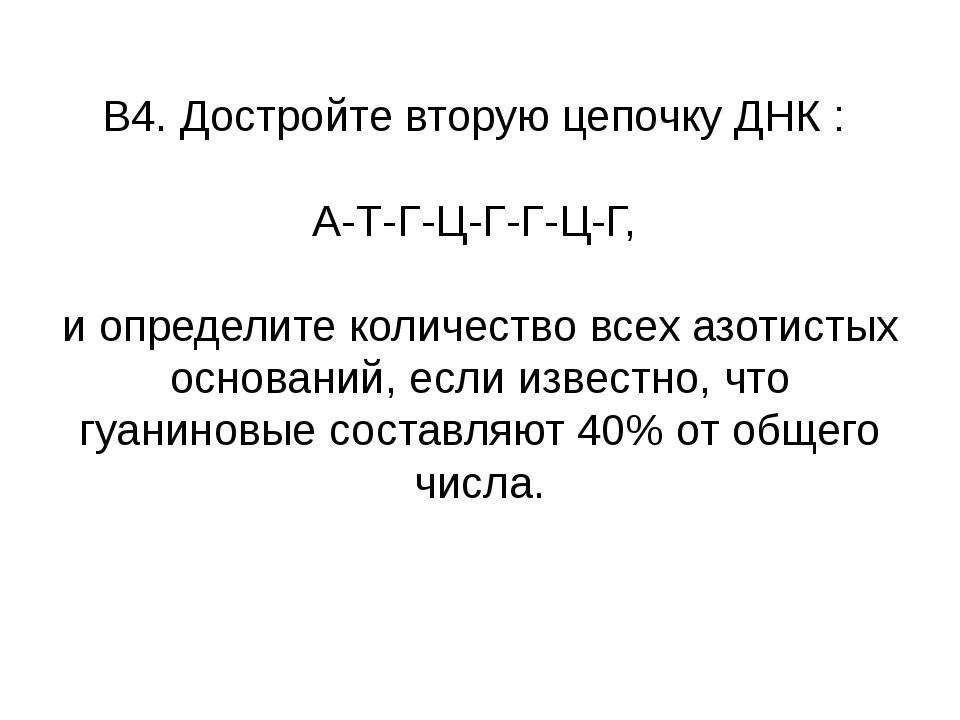 В4. Достройте вторую цепочку ДНК : А-Т-Г-Ц-Г-Г-Ц-Г, и определите количество в...