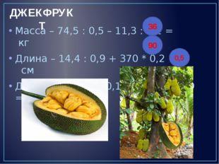 Масса – 74,5 : 0,5 – 11,3 : 0,1 = кг Длина – 14,4 : 0,9 + 370 * 0,2 = см Диам