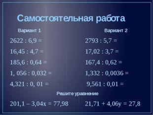 Самостоятельная работа Вариант 1 Вариант 2 2622 : 6,9 = 2793 : 5,7 = 16,45 :