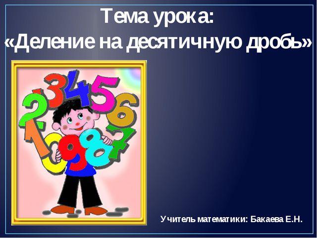 Тема урока: «Деление на десятичную дробь» Учитель математики: Бакаева Е.Н.