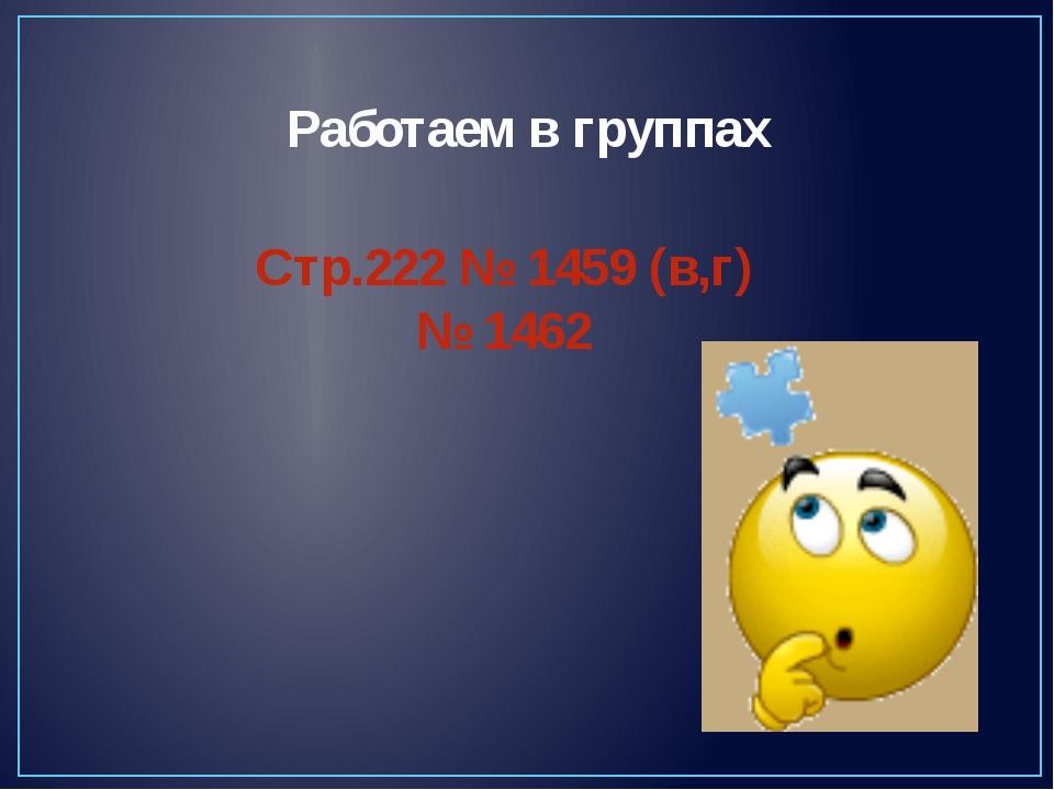 Работаем в группах Стр.222 № 1459 (в,г) № 1462