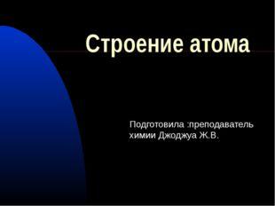Строение атома Подготовила :преподаватель химии Джоджуа Ж.В.