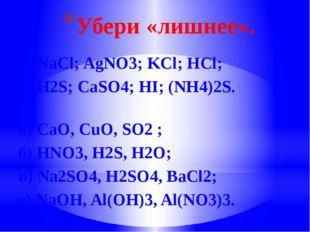 Убери «лишнее». а) NaCl; AgNО3; KCl; НCl; б) H2S; CaSO4; HI; (NH4)2S. а) CaO,