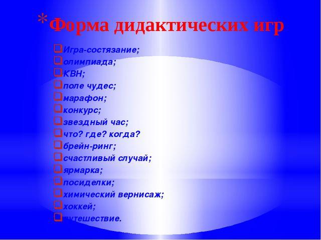 Форма дидактических игр Игра-состязание; олимпиада; КВН; поле чудес; марафон;...