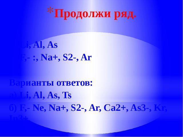 Продолжи ряд. а) Li, Al, As б) F,- :, Na+, S2-, Ar Варианты ответов: а) Li, A...