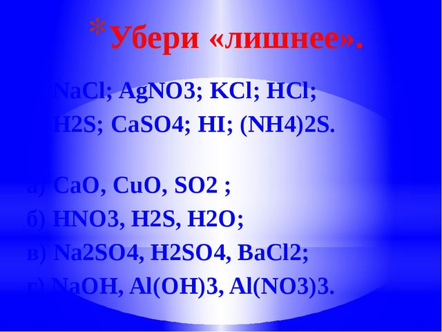 Убери «лишнее». а) NaCl; AgNО3; KCl; НCl; б) H2S; CaSO4; HI; (NH4)2S. а) CaO,...