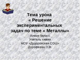 Тема урока « Решение экспериментальных задач по теме « Металлы» Химия 9класс