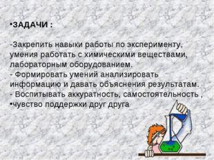 ЗАДАЧИ : -Закрепить навыки работы по эксперименту, умения работать с химическ