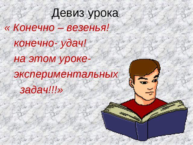 Девиз урока « Конечно – везенья! конечно- удач! на этом уроке- эксперименталь...