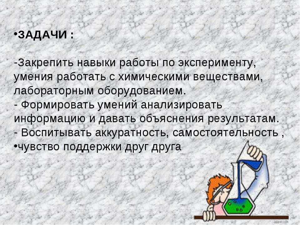 ЗАДАЧИ : -Закрепить навыки работы по эксперименту, умения работать с химическ...