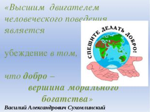 «Высшим двигателем человеческого поведения является убеждение в том, что добр