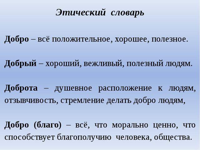 Этический словарь Добро – всё положительное, хорошее, полезное. Добрый – хоро...