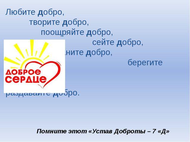 Любите добро, творите добро, поощряйте добро, сейте добро,  Храните добро...