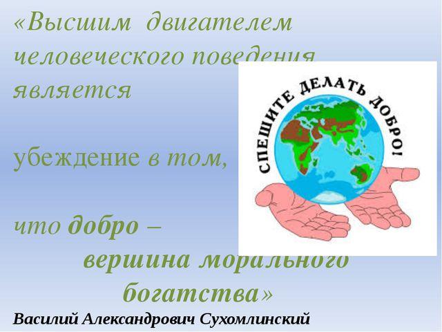 «Высшим двигателем человеческого поведения является убеждение в том, что добр...