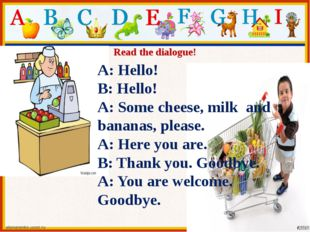 Read the dialogue! A: Hello! B: Hello! A: Some cheese, milk and bananas, plea