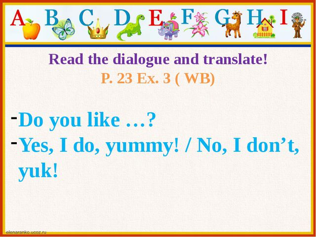 Read the dialogue and translate! P. 23 Ex. 3 ( WB) Do you like …? Yes, I do,...