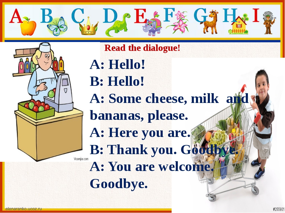 Read the dialogue! A: Hello! B: Hello! A: Some cheese, milk and bananas, plea...