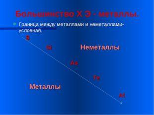Большинство Х Э - металлы. Граница между металлами и неметаллами-условная. B