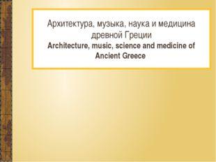 Архитектура, музыка, наука и медицина древной Греции Architecture, music, sc