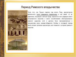 После того, как Греция подпала под власть Рима, архитектурная деятельность по