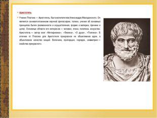 Аристотель Ученик Платона— Аристотель, был воспитателем Александра Македонск