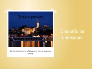 Добро пожаловать в Грецию - в страну мифов и богов Спасибо за внимание
