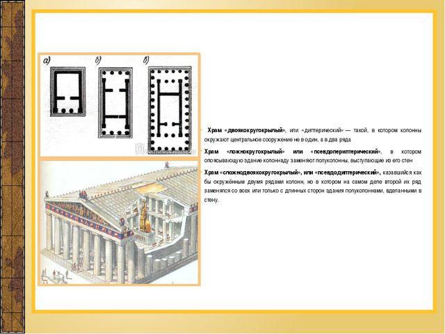 Храм «двоякокругокрылый», или «диптерический»— такой, в котором колонны окр...