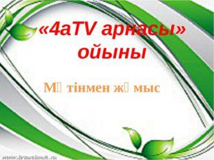 «4аТV арнасы» ойыны Мәтінмен жұмыс