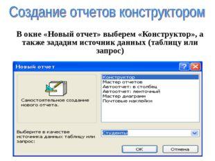 В окне «Новый отчет» выберем «Конструктор», а также зададим источник данных (