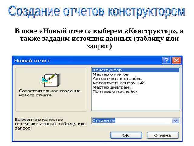 В окне «Новый отчет» выберем «Конструктор», а также зададим источник данных (...