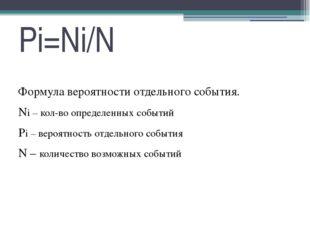 Pi=Ni/N Формула вероятности отдельного события. Ni – кол-во определенных собы
