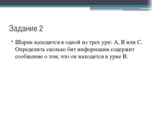 Задание 2 Шарик находится в одной из трех урн: А, В или С. Определить сколько