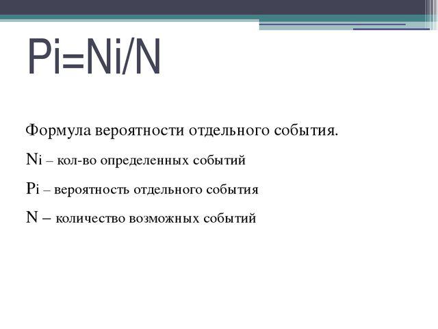 Pi=Ni/N Формула вероятности отдельного события. Ni – кол-во определенных собы...