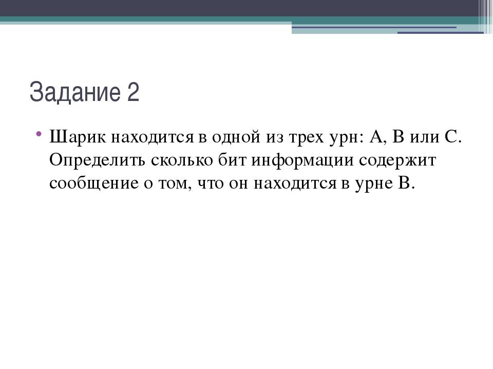 Задание 2 Шарик находится в одной из трех урн: А, В или С. Определить сколько...