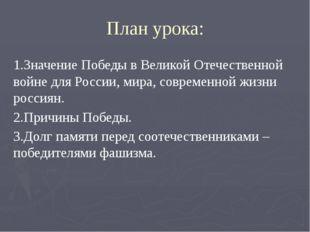 План урока: 1.Значение Победы в Великой Отечественной войне для России, мира,