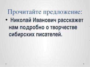 Прочитайте предложение: Николай Иванович расскажет нам подробно о творчестве